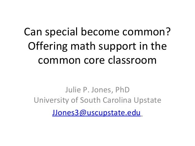 Can special become common? Offering math support in the   common core classroom          Julie P. Jones, PhD University of...