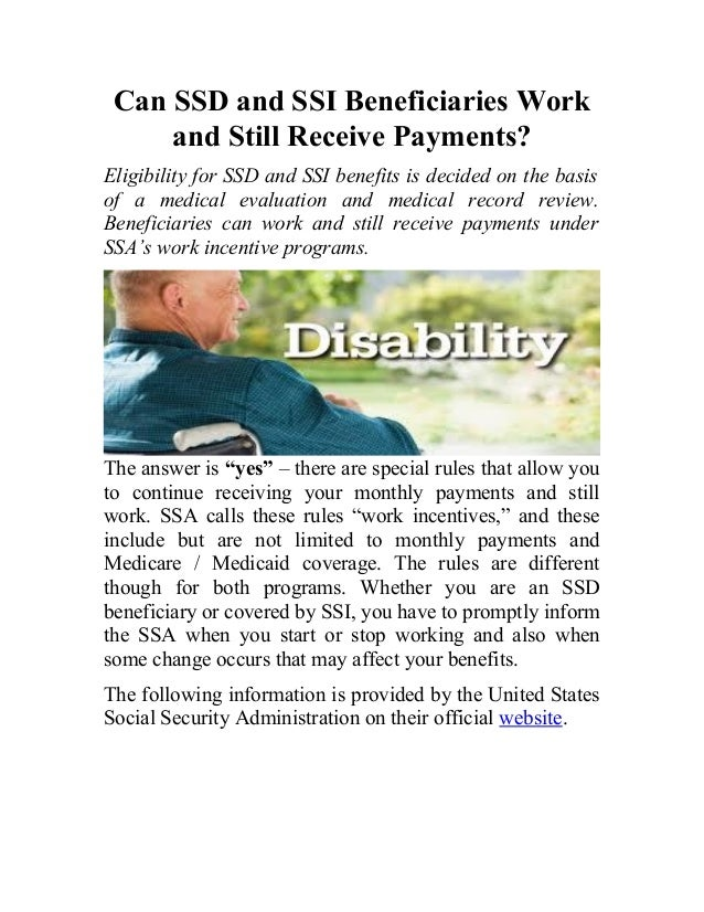 Can SSD and SSI Beneficiaries Work and Still Receive Payments? Eligibility for SSD and SSI benefits is decided on the basi...