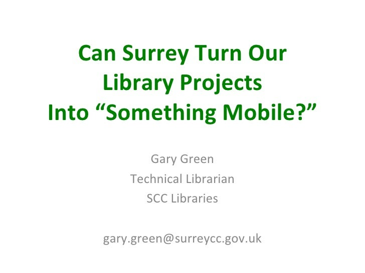 "Can Surrey Turn Our      Library ProjectsInto ""Something Mobile?""            Gary Green        Technical Librarian        ..."