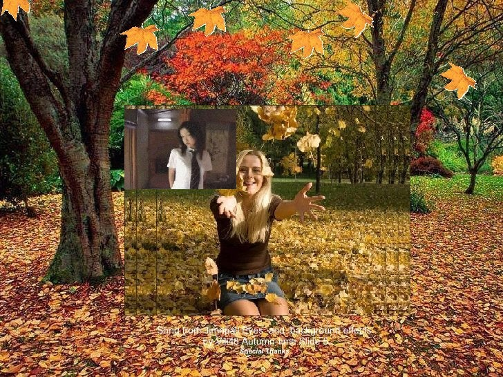 Song from Jimripall Eyes  and  background effects  by Vili48 Autumn-time Slide 5 Special Thanks