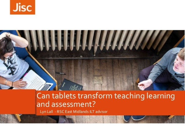 Lyn Lall - RSC East Midlands ILT advisor Can tablets transform teaching learning and assessment?