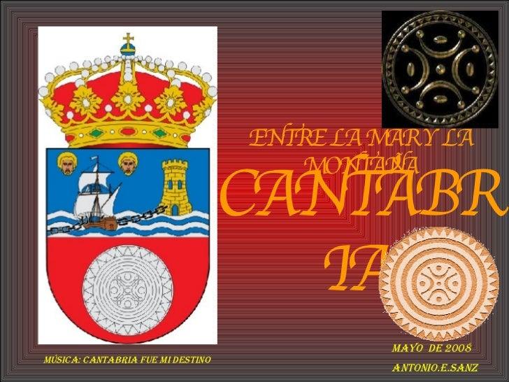 CANTABRIA ENTRE LA MAR Y LA MONTAÑA Mayo  de 2008 Antonio.E.Sanz Música: Cantabria Fue Mi Destino