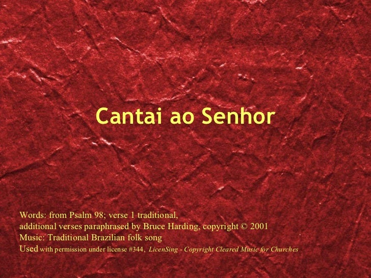 Cantai ao Senhor Words: from Psalm 98; verse 1 traditional, additional verses paraphrased by Bruce Harding, copyright © 20...