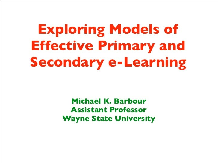 Exploring Models ofEffective Primary andSecondary e-Learning     Michael K. Barbour     Assistant Professor    Wayne State...