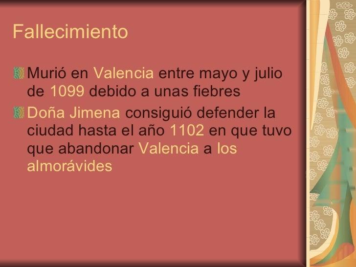 Fallecimiento <ul><li>Murió en  Valencia  entre mayo y julio de  1099  debido a unas fiebres  </li></ul><ul><li>Doña Jimen...