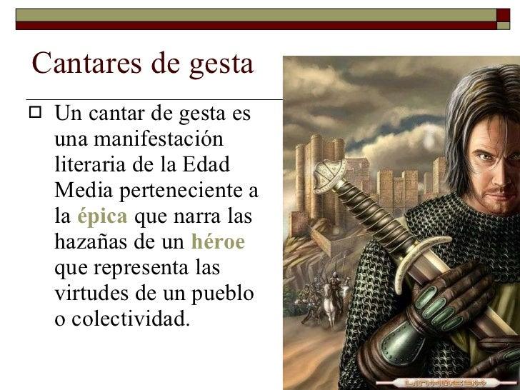 Cantares de gesta <ul><li>Un cantar de gesta es una manifestación literaria de la Edad Media perteneciente a la  épica  qu...