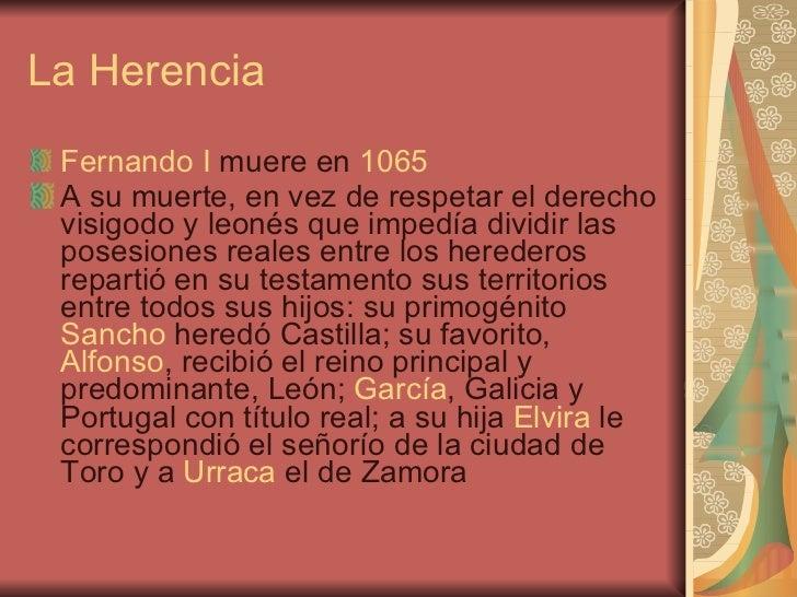La Herencia <ul><li>Fernando I  muere en  1065 </li></ul><ul><li>A su muerte, en vez de respetar el derecho visigodo y leo...
