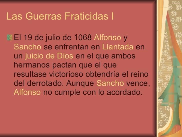 Las Guerras Fraticidas I <ul><li>El 19 de julio de 1068  Alfonso  y  Sancho  se enfrentan en  Llantada  en un  juicio de D...