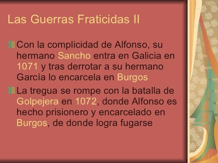 Las Guerras Fraticidas II <ul><li>Con la complicidad de Alfonso, su hermano  Sancho  entra en Galicia en  1071  y tras der...