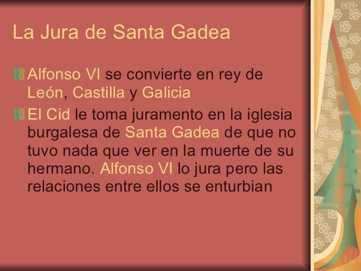 La Jura de Santa Gadea <ul><li>Alfonso VI  se convierte en rey de  León ,  Castilla  y  Galicia </li></ul><ul><li>El Cid  ...