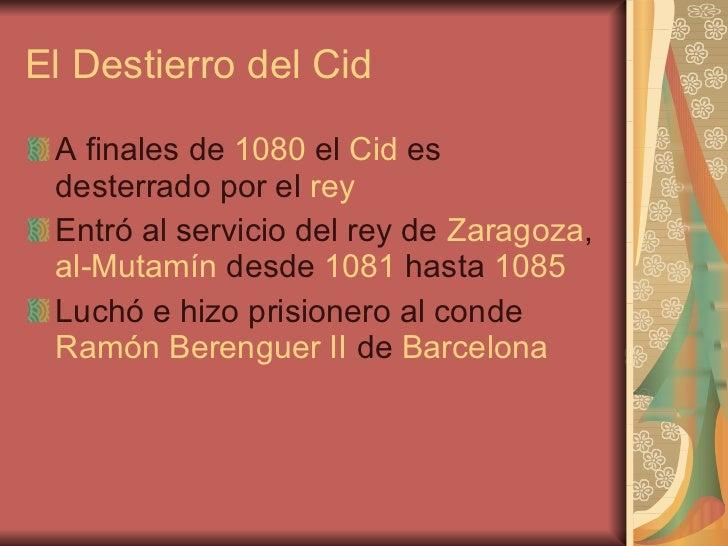 El Destierro del Cid <ul><li>A finales de  1080  el  Cid  es desterrado por el  rey </li></ul><ul><li>Entró al servicio de...