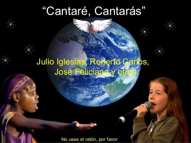 """""""Cantaré, Cantarás""""  Julio Iglesias, Roberto Carlos,  José Feliciano y otros.  No uses el ratón, por favor"""