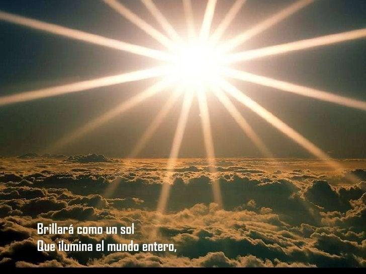Brillará como un sol Que ilumina el mundo entero,