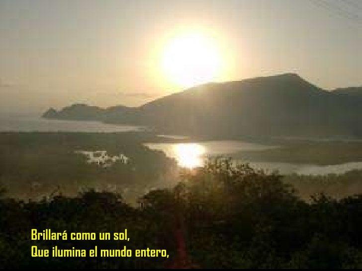 Brillará como un sol Que ilumina el mundo entero Brillará como un sol, Que ilumina el mundo entero,
