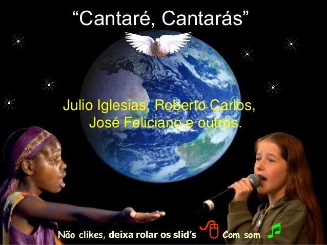 """""""Cantaré, Cantarás"""" Julio Iglesias, Roberto Carlos, José Feliciano e outros. Não clikes, deixa rolar os slid's 8Com som """