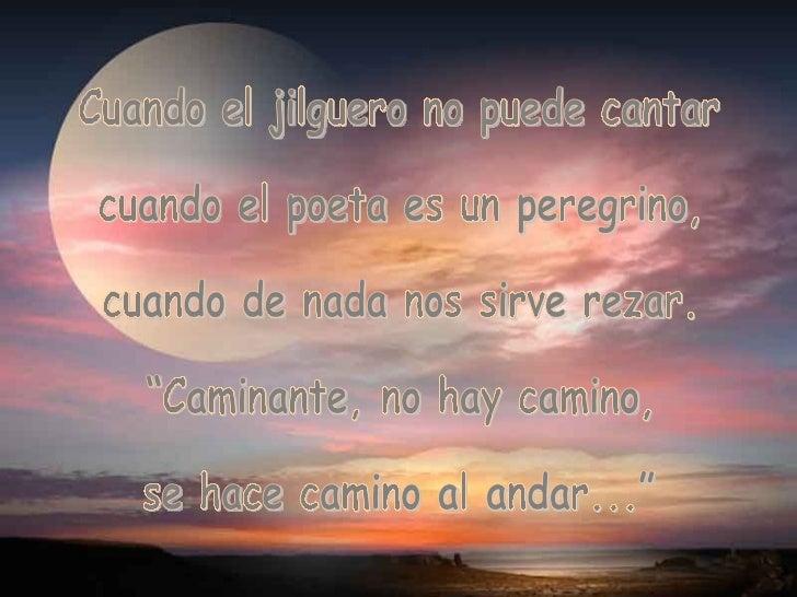 """Cuando el jilguero no puede cantar cuando el poeta es un peregrino, cuando de nada nos sirve rezar. """"Caminante, no hay cam..."""