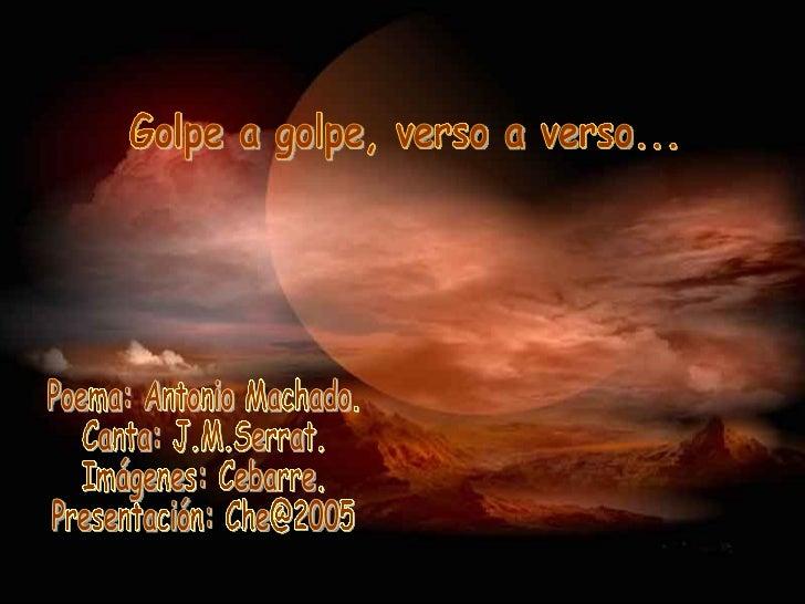 Golpe a golpe, verso a verso... Poema: Antonio Machado. Canta: J.M.Serrat. Imágenes: Cebarre. Presentación: Che@2005