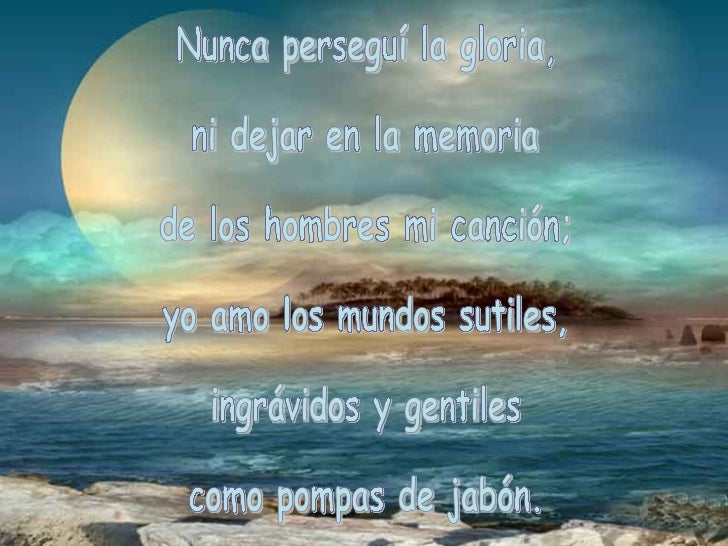 Nunca perseguí la gloria, ni dejar en la memoria de los hombres mi canción; yo amo los mundos sutiles, ingrávidos y gentil...