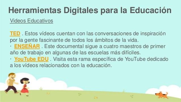Herramientas Digitales para la EducaciónVideos EducativosTED . Estos vídeos cuentan con las conversaciones de inspiraciónp...