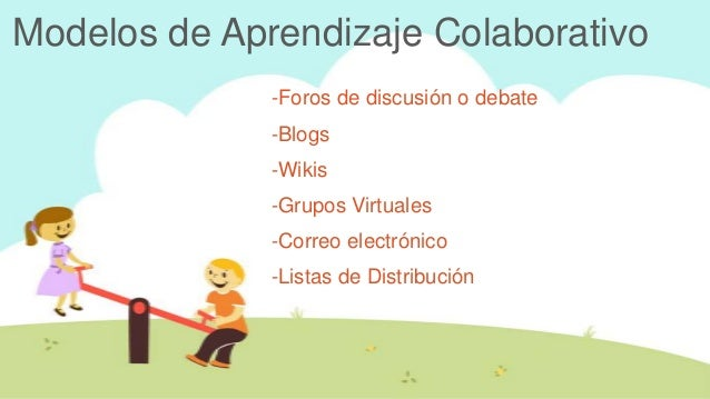 Modelos de Aprendizaje Colaborativo              -Foros de discusión o debate              -Blogs              -Wikis     ...