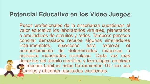 Potencial Educativo en los Video Juegos   Pocos profesionales de la enseñanza cuestionan el   valor educativo los laborato...