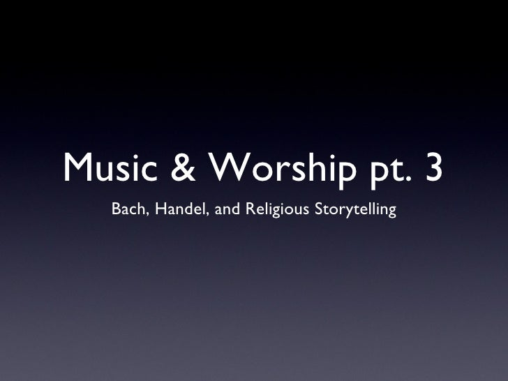 Music & Worship pt. 3 <ul><li>Bach, Handel, and Religious Storytelling </li></ul>