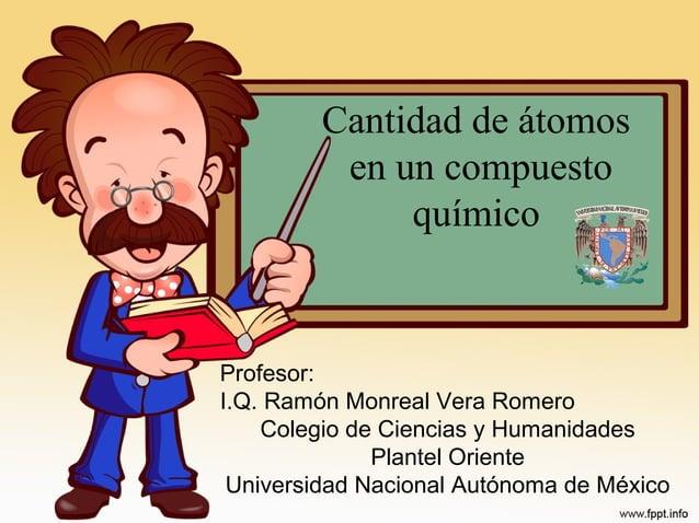 Cantidad de átomos en un compuesto químico Profesor: I.Q. Ramón Monreal Vera Romero Colegio de Ciencias y Humanidades Plan...
