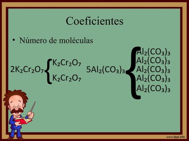 Coeficientes • Número de moléculas 2K₂Cr₂O₇ {K₂Cr₂O₇ K₂Cr₂O₇ 5Al₂(CO₃)₃ { Al₂(CO₃)₃ Al₂(CO₃)₃ Al₂(CO₃)₃ Al₂(CO₃)₃ Al₂(CO₃)₃
