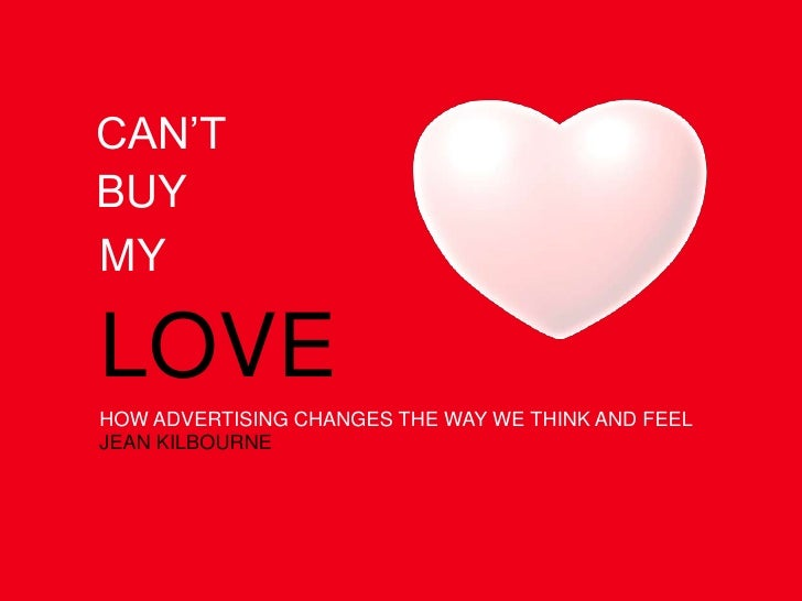 CAN'T<br />BUY<br />MY<br />LOVE<br />HOW ADVERTISING CHANGES THE WAY WE THINK AND FEEL<br />JEAN KILBOURNE<br />