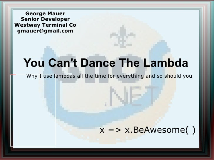 You Can't Dance The Lambda George Mauer Senior Developer Westway Terminal Co [email_address] x => x.BeAwesome( ) Why I use...