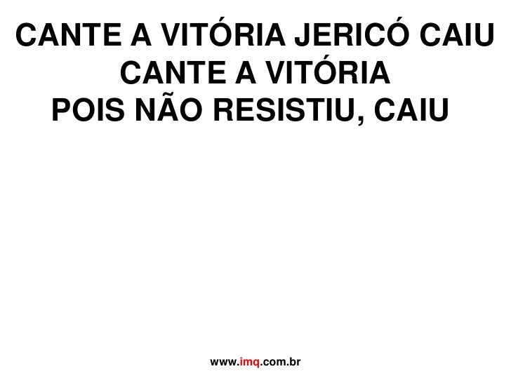 CANTE A VITÓRIA JERICÓ CAIUCANTE A VITÓRIAPOIS NÃO RESISTIU, CAIU<br />www.imq.com.br<br />