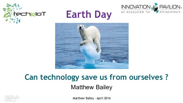 iwceexpo.com/nif16 #IWCE2016 Matthew Bailey - April 2016 Earth Day Can technology save us from ourselves ? Matthew Bailey