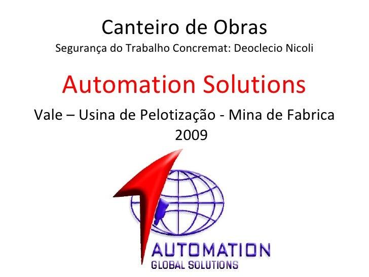 Canteiro de Obras Segurança do Trabalho Concremat: Deoclecio Nicoli <ul><li>Automation Solutions </li></ul><ul><li>Vale – ...