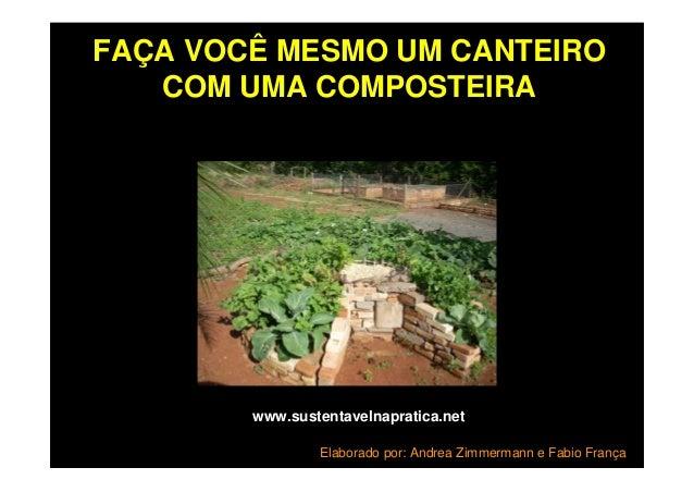 FAÇA VOCÊ MESMO UM CANTEIRO COM UMA COMPOSTEIRA www.sustentavelnapratica.net Elaborado por: Andrea Zimmermann e Fabio Fran...