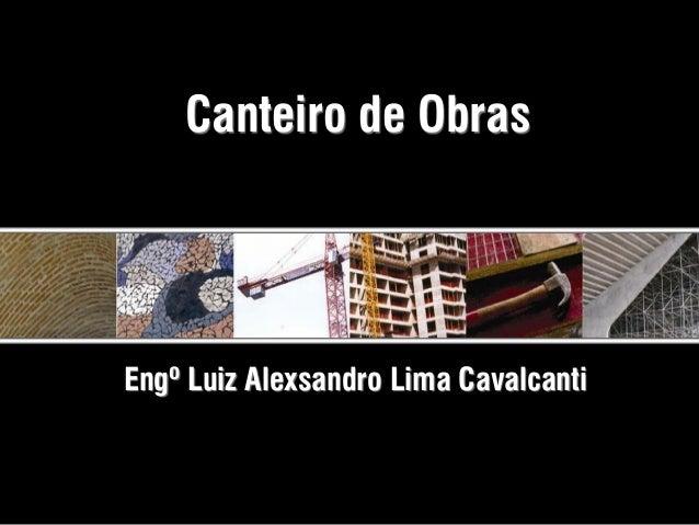 Canteiro de ObrasEngº Luiz Alexsandro Lima Cavalcanti