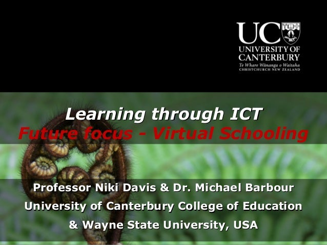 Learning through ICTFuture focus - Virtual Schooling Professor Niki Davis & Dr. Michael BarbourUniversity of Canterbury Co...