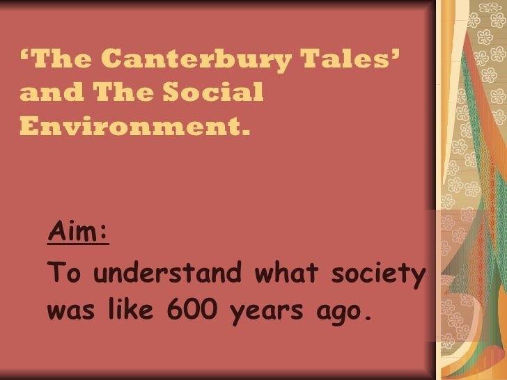 ' The Canterbury Tales' and The Social Environment. Aim:   To understand what society was like 600 years ago .