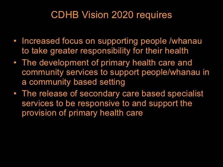 <ul><li>CDHB Vision 2020 requires </li></ul><ul><li>Increased focus on supporting people /whanau to take greater responsib...