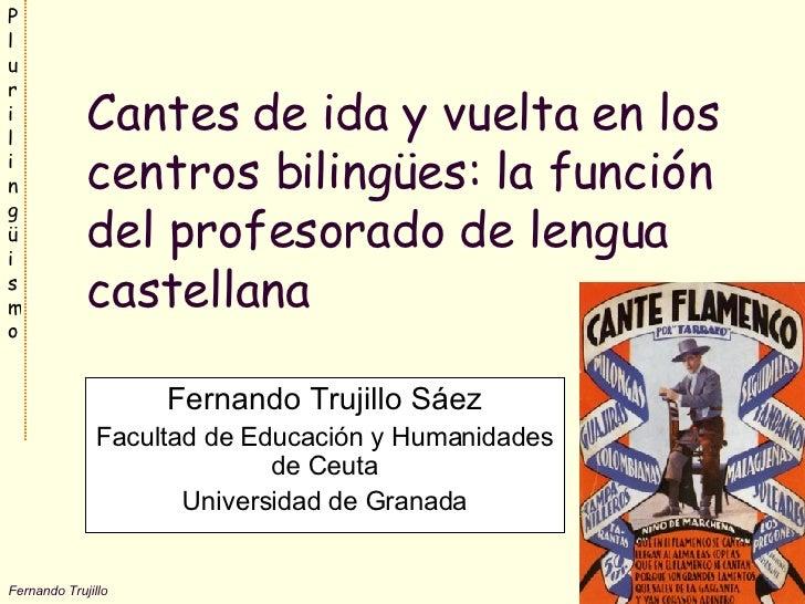 Cantes de ida y vuelta en los centros bilingües: la función del profesorado de lengua castellana Fernando Trujillo Sáez Fa...
