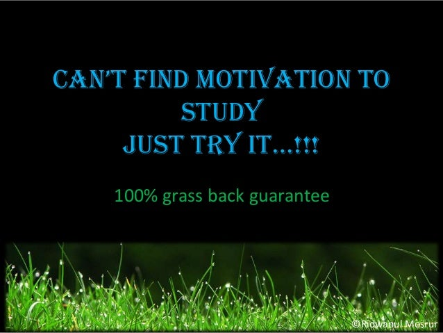 Can't find motivation to Study Just try it…!!! 100% grass back guarantee  ©Ridwanul Mosrur