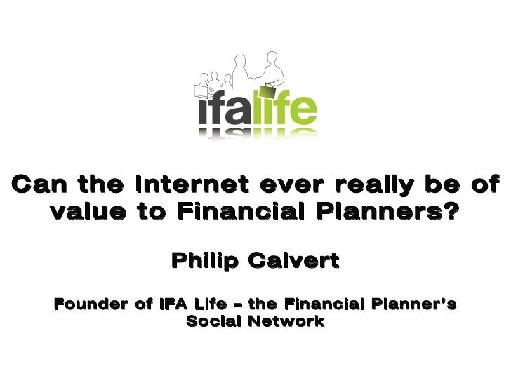 Key Issues Facing UK IFAs Can the Internet ever really be of value to Financial Planners? Philip Calvert Founder of IFA Li...
