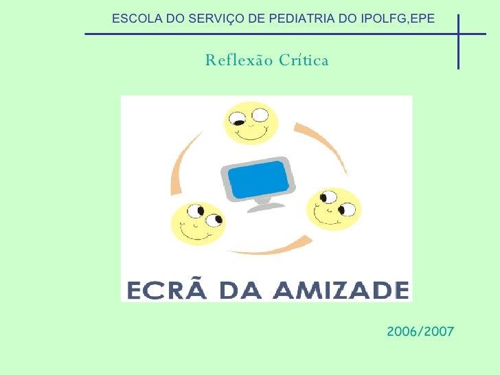 ESCOLA DO SERVIÇO DE PEDIATRIA DO IPOLFG,EPE Reflexão Crítica 2006/2007