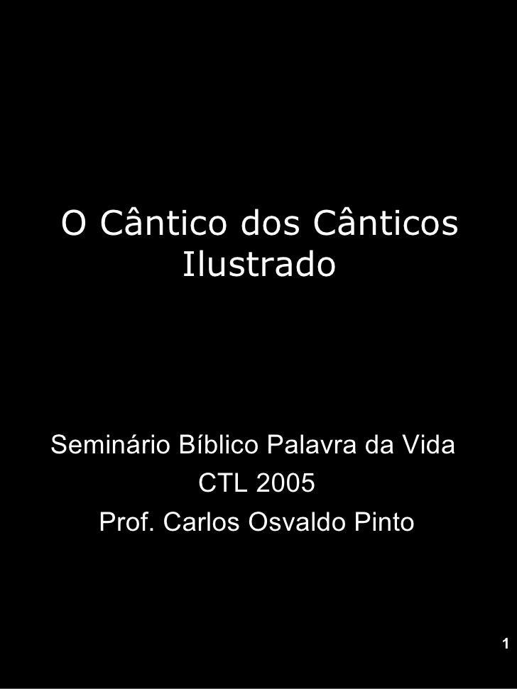 O Cântico dos Cânticos Ilustrado Seminário Bíblico Palavra da Vida  CTL 2005 Prof. Carlos Osvaldo Pinto