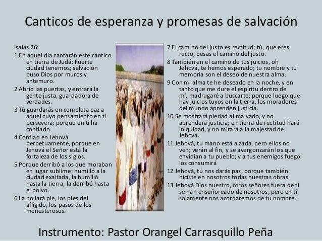 Canticos de esperanza y promesas de salvaciónIsaías 26:                               7 El camino del justo es rectitud; t...