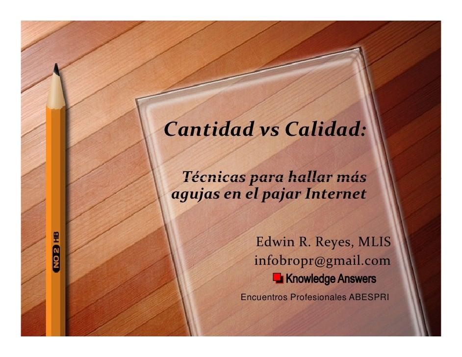 Cantidad vs Calidad:   Técnicas para hallar más agujas en el pajar Internet              Edwin R. Reyes, MLIS            i...