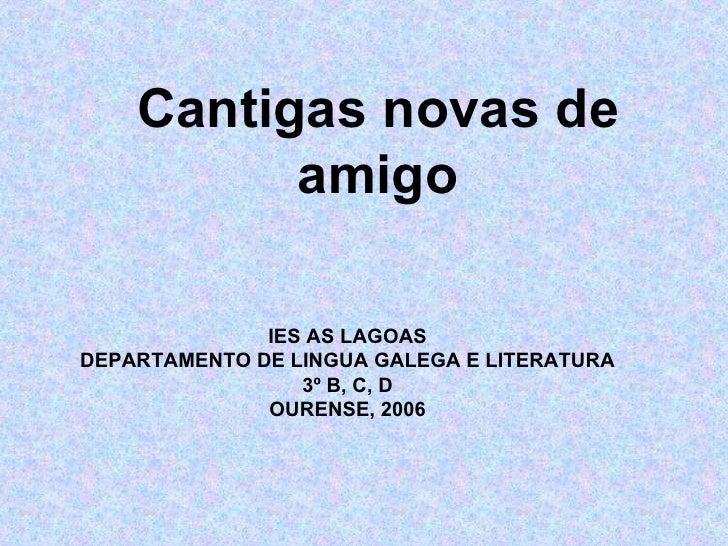 Cantigas novas de amigo IES AS LAGOAS DEPARTAMENTO DE LINGUA GALEGA E LITERATURA 3º B, C, D OURENSE, 2006