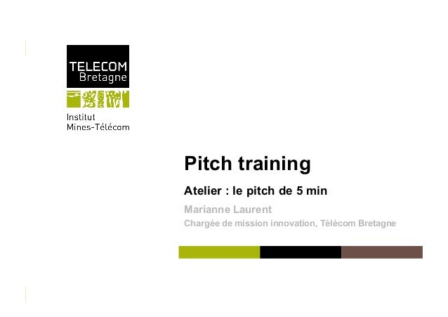 Pitch training Atelier : le pitch de 5 min Marianne Laurent Chargée de mission innovation, Télécom Bretagne