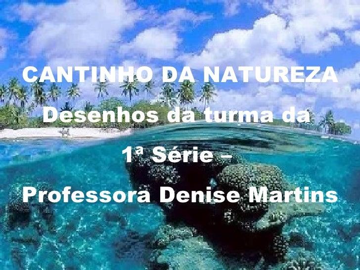 Cantinho da Natureza CANTINHO DA NATUREZA Desenhos da turma da  1ª Série –  Professora Denise Martins