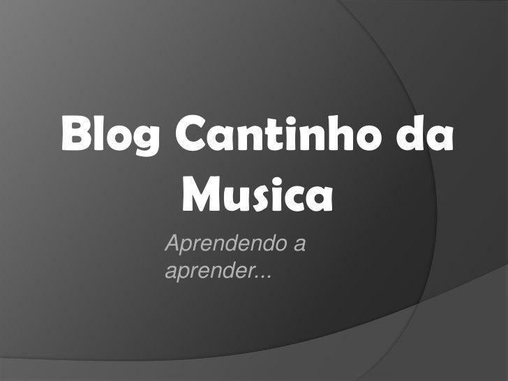 Blog Cantinho da Musica<br />Aprendendo a aprender...<br />
