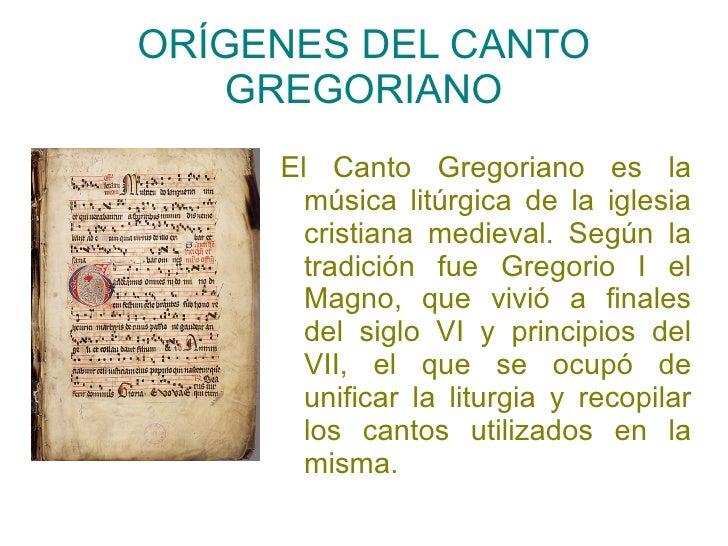 ORÍGENES DEL CANTO GREGORIANO El Canto Gregoriano es la música litúrgica de la iglesia cristiana medieval. Según la tradic...